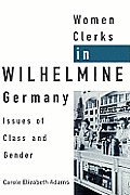 Women Clerks in Wilhelmine Germany: Issues of Class and Gender