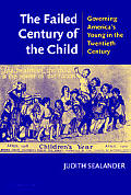 Failed Century of the Child : Governing America's Young in the Twentieth Century (03 Edition)
