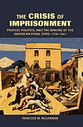 The Crisis of Imprisonment: Protest, Politics, and the Making of the American Penal State, 1776-1941