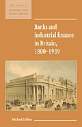 Banks and Industrial Finance in Britain, 1800 1939