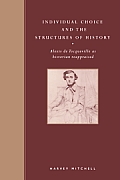 Individual Choice and the Structures of History: Alexis de Tocqueville as Historian Reappraised