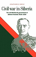 Civil War in Siberia: The Anti-Bolshevik Government of Admiral Kolchak, 1918 1920