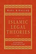 A History Of Islamic Legal Theories: An Introduction To Sunni Usul Al-Fiqh by Wael B. Hallaq
