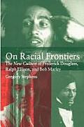 On Racial Frontiers The New Culture of Frederick Douglass Ralph Ellison & Bob Marley