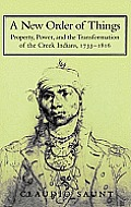 A New Order Of Things: Property, Power, & The Transformation Of The Creek Indians, 1733-1816 (Cambridge... by Claudio Saunt
