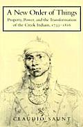 A New Order Of Things: Property, Power, & The Transformation Of The Creek Indians, 1733-1816 (Cambridge... by Claudio Staunt