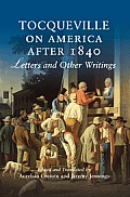 Tocqueville on America After 1840: Letters and Other Writings