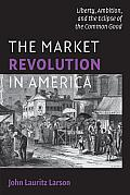 The Market Revolution in America: Liberty, Ambition, and the Eclipse of the Common Good (Cambridge Essential Histories) Cover