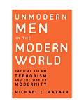 Unmodern Men in the Modern World: Radical Islam, Terrorism, and the War on Modernity