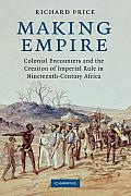 Making Empire Colonial Encounters & the Creation of Imperial Rule in Nineteenth Century Africa