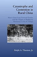 Catastrophe & Contention in Rural China Maos Great Leap Forward Famine & the Origins of Righteous Resistance in Da Fo Village