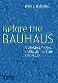 Before the Bauhaus: Architecture, Politics, and the German State, 1890-1920