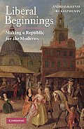 Liberal Beginnings: Making a Republic for the Moderns