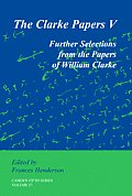 The Clarke Papers V: Further Selections from the Papers of William Clarke