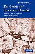 Cambridge Studies in Medieval Literature #67: The Creation of Lancastrian Kingship: Literature, Language and Politics in Late Medieval England