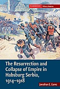 The Resurrection and Collapse of Empire in Habsburg Serbia, 1914-1918 (Cambridge Military Histories)