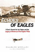 Echoes of Eagles A Sons Search for His Father & the Legacy of Americas First Fighter Pilots