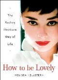 How to Be Lovely The Audrey Hepburn Way of Life