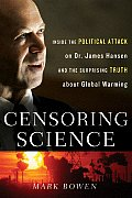 Censoring Science: Inside the Political Attack on Dr. James Hansen and the Truth Ofglobal Warming