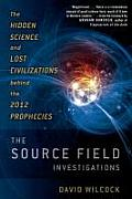 Source Field Investigations The Hidden Science & Lost Civilizations Behind the 2012 Prophecies