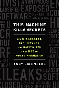 This Machine Kills Secrets How WikiLeakers Cypherpunks & Hacktivists Aim to Free the Worlds Information