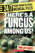 Theres a Fungus Among Us!: True Stories of Killer Molds (24/7: Science Behind the Scenes Medical Files)