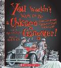 You Wouldn't Want to Be a Chicago Gangster!: Some Dangerous Characters You'd Better Avoid (You Wouldn't Want To...)