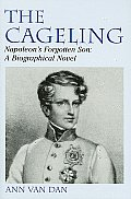 The Cageling: Napoleon's Forgotten Son: A Biographical Account.
