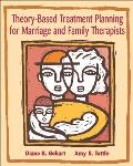 Theory Based Treatment Planning for Marriage & Family Therapists Integrating Theory & Practice