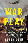 War Play Video Games & the Future of Armed Conflict
