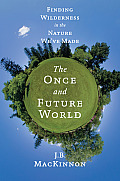 Once & Future World Finding Wilderness in the Nature Weve Made