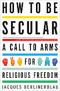 How to Be Secular A Call to Arms for Religious Freedom