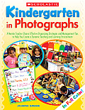 Kindergarten in Photographs: A Mentor Teacher Shares Effective Organizing Strategies and Management Tips to Help You Create a Dynamic Teaching and
