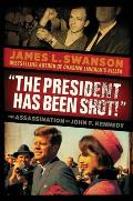 """The President Has Been Shot!"": The Assassination Of John F. Kennedy by James L. Swanson"