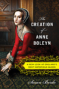 Creation of Anne Boleyn A New Look at Englands Most Notorious Queen