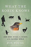 What the Robin Knows How Birds Reveal the Secrets of the Natural World