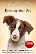 Decoding Your Dog The Ultimate Experts Explain Common Dog Behaviors & Reveal How to Prevent or Change Unwanted Ones