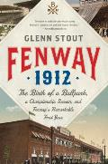 Fenway 1912 The Birth of a Ballpark a Championship Season & Fenways Remarkable First Year