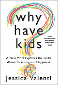 Why Have Kids?: A New Mom Explores the Truth about Parenting and Happiness Cover