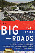Big Roads The Untold Story of the Engineers Visionaries & Trailblazers Who Created the American Superhighways