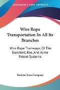 Wire Rope Transportation in All Its Branches: Wire Rope Tramways, of the Bleichert, Roe, and Acme Patent Systems
