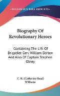 Biography Of Revolutionary Heroes: Containing The Life Of Brigadier Gen. William Barton & Also Of Captain... by Catherine Read Williams