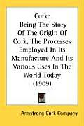 Cork: Being the Story of the Origin of Cork, the Processes Employed in Its Manufacture and Its Various Uses in the World Tod