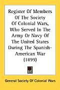 Register of Members of the Society of Colonial Wars, Who Served in the Army or Navy of the United States During the Spanish-American War (1899)