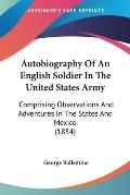 Autobiography of an English Soldier in the United States Army: Comprising Observations and Adventures in the States and Mexico (1854)