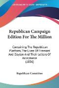 Republican Campaign Edition for the Million: Containing the Republican Platform, the Lives of Fremont and Dayton and Their Letters of Acceptance (1856