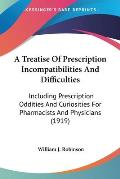 A   Treatise of Prescription Incompatibilities and Difficulties: Including Prescription Oddities and Curiosities for Pharmacists and Physicians (1919)