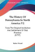 The History of Pennsylvania in North America V2: From the Original Institution and Settlement of That Province (1797)