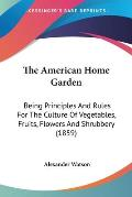 The American Home Garden: Being Principles and Rules for the Culture of Vegetables, Fruits, Flowers and Shrubbery (1859)