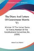 The Diary and Letters of Gouverneur Morris V1: Minister of the United States to France, Member of the Constitutional Convention, Etc. (1888)